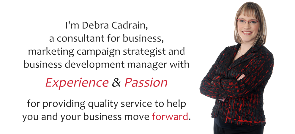 Good day,   I'm Debra Cadrain, a Business Consultant, Marketing Campaign Strategist and Business Development Manager bringing   experience  &  passion   for providing quality service to help you and your business move forward.